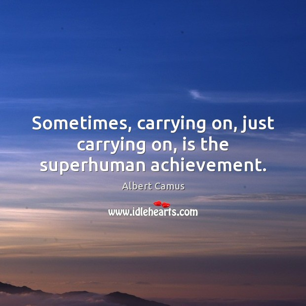 Image, Sometimes, carrying on, just carrying on, is the superhuman achievement.