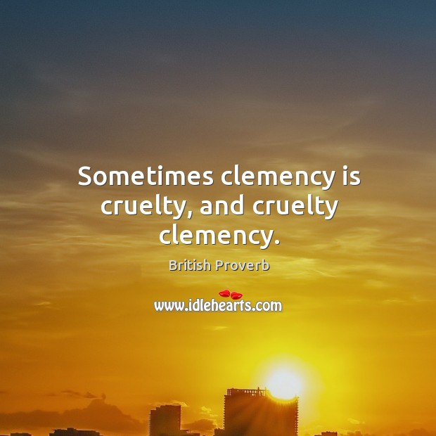 Image, Sometimes clemency is cruelty, and cruelty clemency.