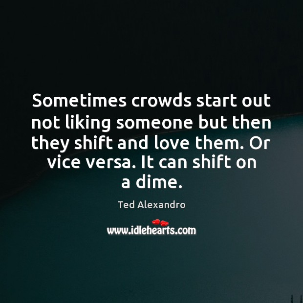 Sometimes crowds start out not liking someone but then they shift and Image