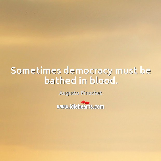 Sometimes democracy must be bathed in blood. Augusto Pinochet Picture Quote