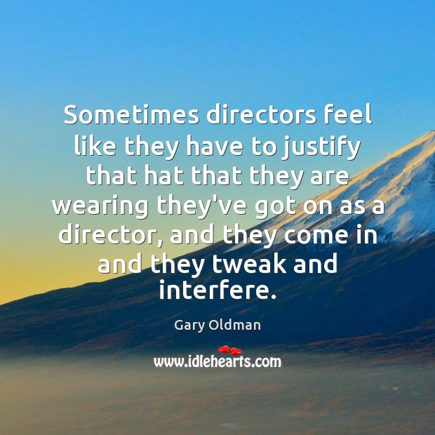 Sometimes directors feel like they have to justify that hat that they Gary Oldman Picture Quote
