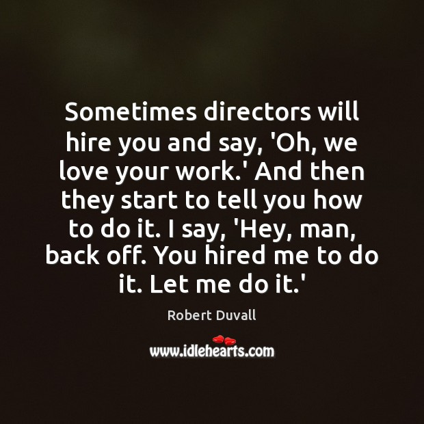 Sometimes directors will hire you and say, 'Oh, we love your work. Robert Duvall Picture Quote