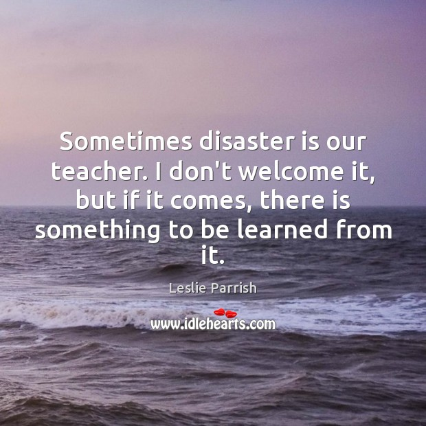 Sometimes disaster is our teacher. I don't welcome it, but if it Image
