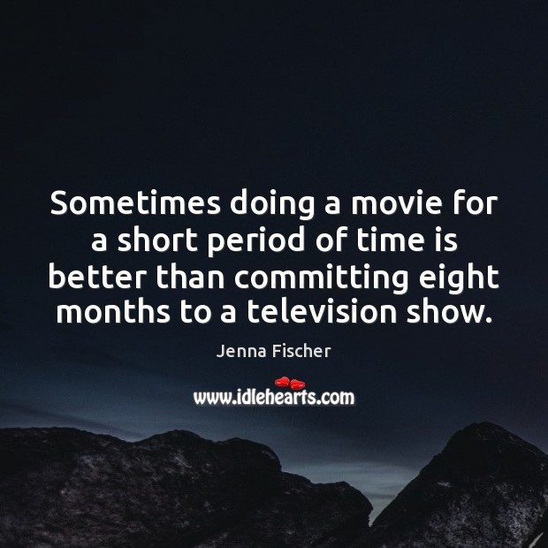 Sometimes doing a movie for a short period of time is better Jenna Fischer Picture Quote