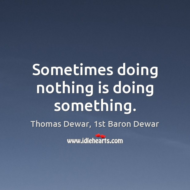 Sometimes doing nothing is doing something. Thomas Dewar, 1st Baron Dewar Picture Quote