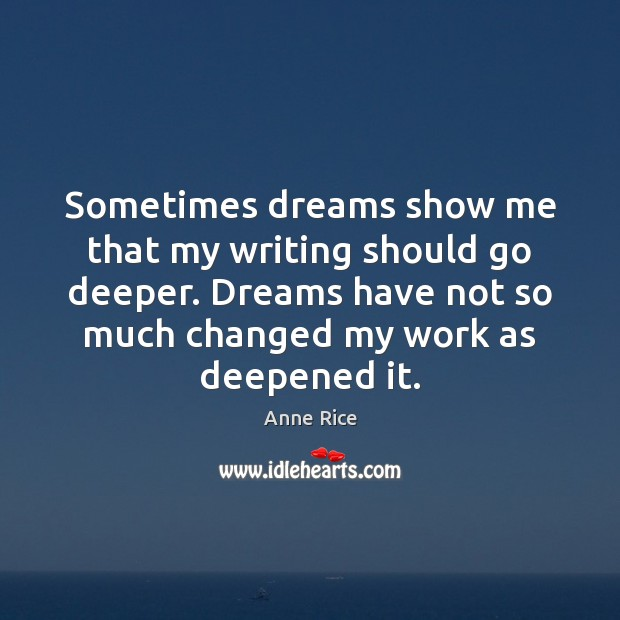 Sometimes dreams show me that my writing should go deeper. Dreams have Anne Rice Picture Quote