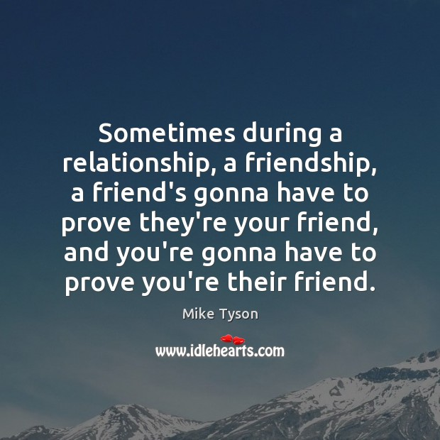 Image, Sometimes during a relationship, a friendship, a friend's gonna have to prove