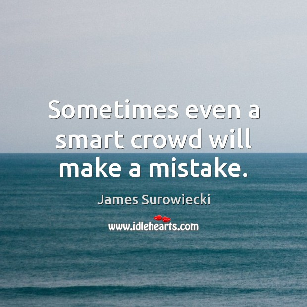 Sometimes even a smart crowd will make a mistake. James Surowiecki Picture Quote