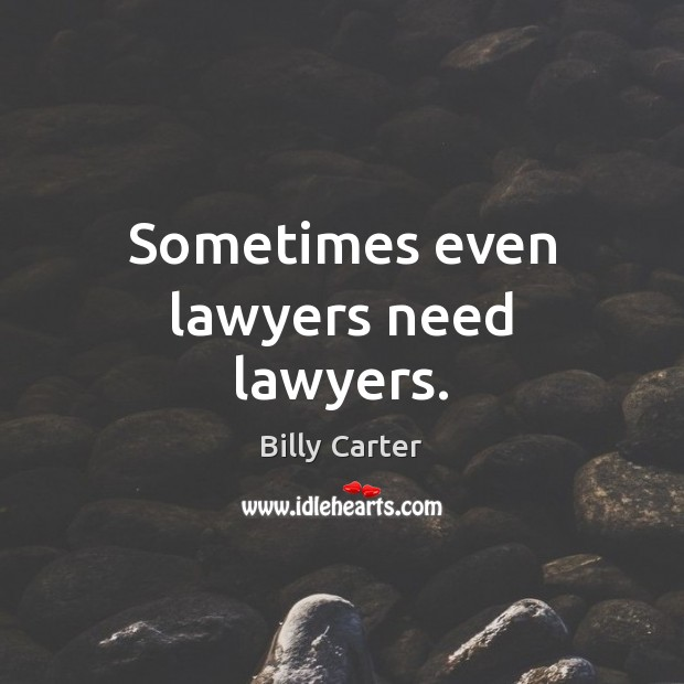 Sometimes even lawyers need lawyers. Billy Carter Picture Quote