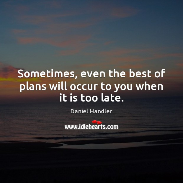 Sometimes, even the best of plans will occur to you when it is too late. Image