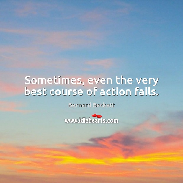 Sometimes, even the very best course of action fails. Bernard Beckett Picture Quote