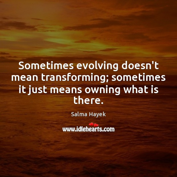 Image, Sometimes evolving doesn't mean transforming; sometimes it just means owning what is