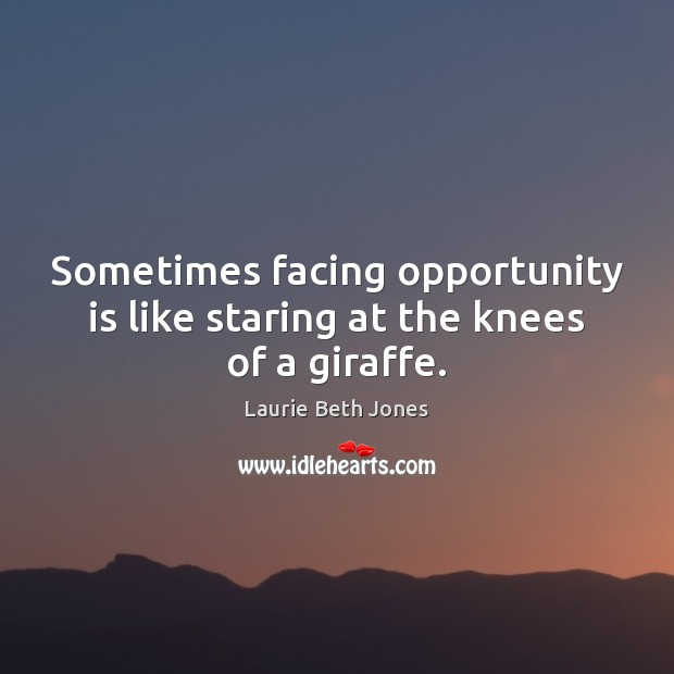 Sometimes facing opportunity is like staring at the knees of a giraffe. Laurie Beth Jones Picture Quote