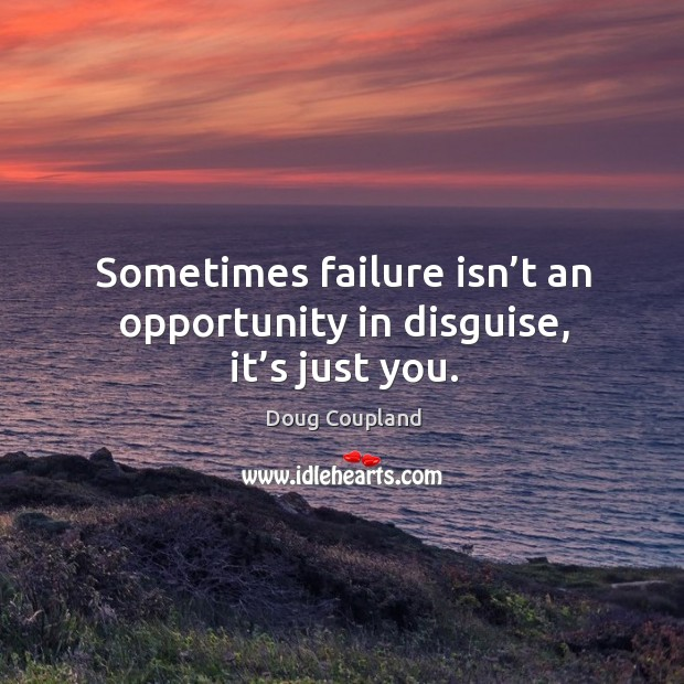 Sometimes failure isn't an opportunity in disguise, it's just you. Image
