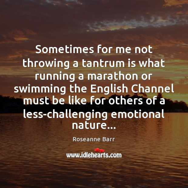 Sometimes for me not throwing a tantrum is what running a marathon Roseanne Barr Picture Quote