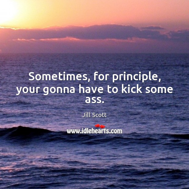 Sometimes, for principle, your gonna have to kick some ass. Jill Scott Picture Quote