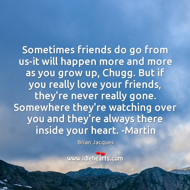 Sometimes friends do go from us-it will happen more and more as Brian Jacques Picture Quote