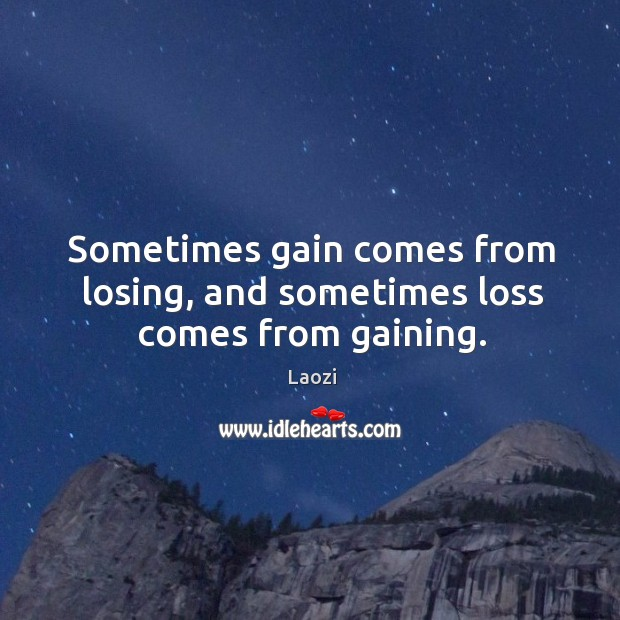 Image, Sometimes gain comes from losing, and sometimes loss comes from gaining.