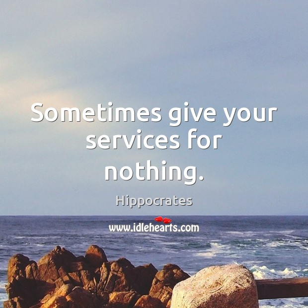Sometimes give your services for nothing. Hippocrates Picture Quote