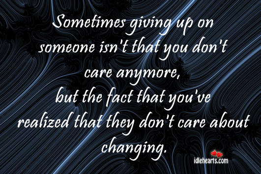 Sometimes Giving Up On Someone Is Realizing That They Don't Care