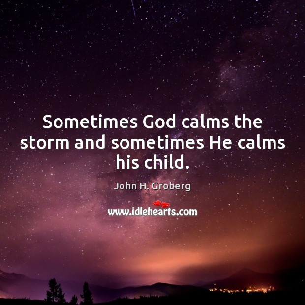 Sometimes God calms the storm and sometimes He calms his child. Image