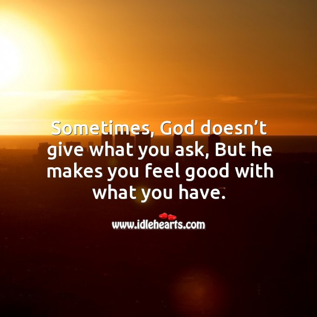 Sometimes, God doesn't give what you ask, but he makes you feel good with what you have. Image