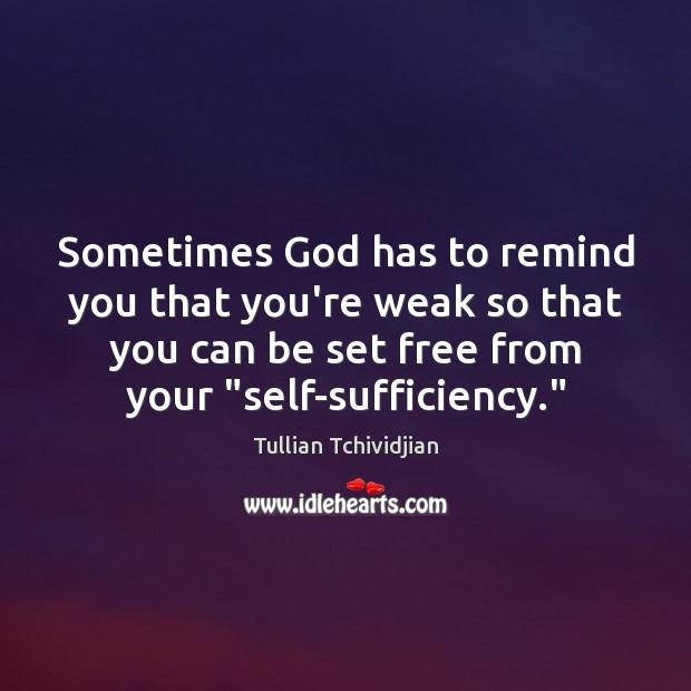 Sometimes God has to remind you that you're weak so that you Tullian Tchividjian Picture Quote