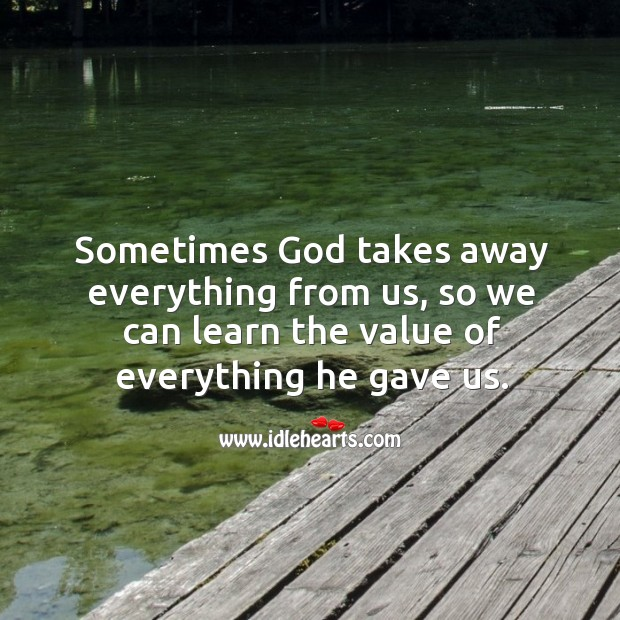 Sometimes God takes away everything from us, so we can learn the value of everything he gave us. Image