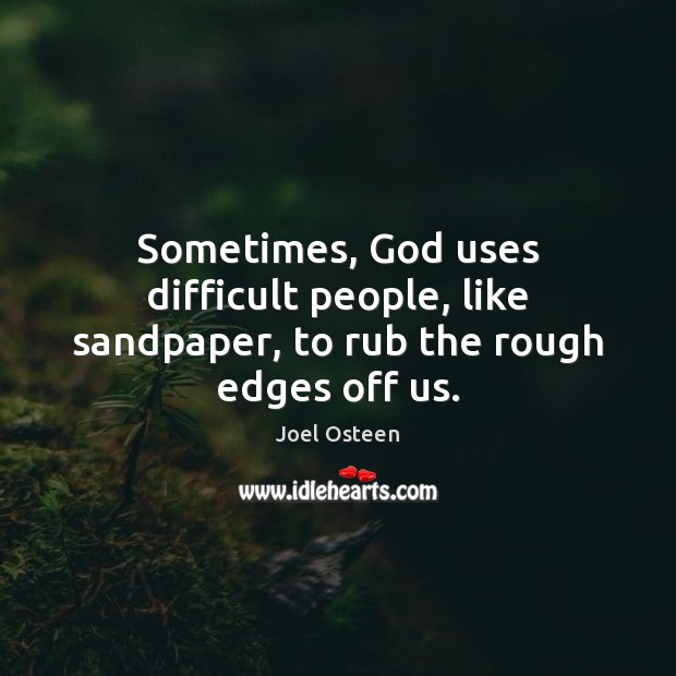 Sometimes, God uses difficult people, like sandpaper, to rub the rough edges off us. Joel Osteen Picture Quote
