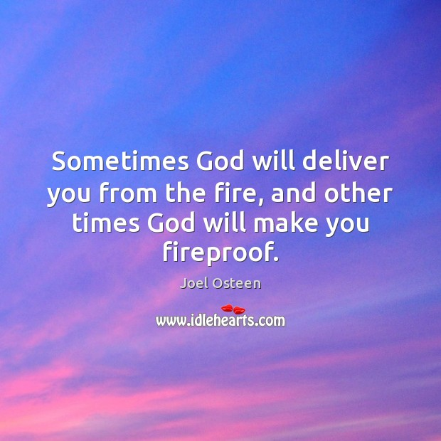 Sometimes God will deliver you from the fire, and other times God will make you fireproof. Image