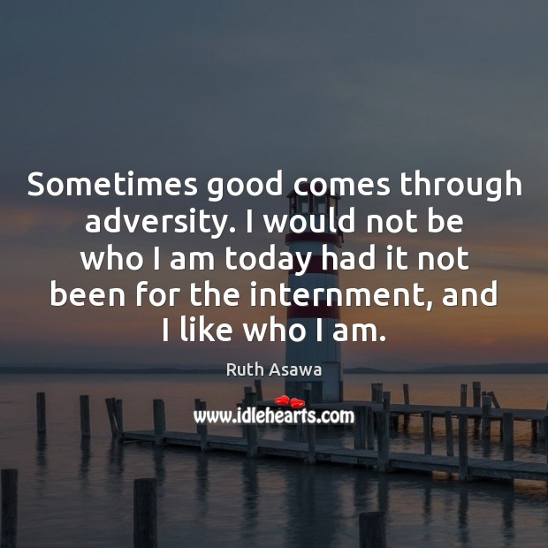 Sometimes good comes through adversity. I would not be who I am Image
