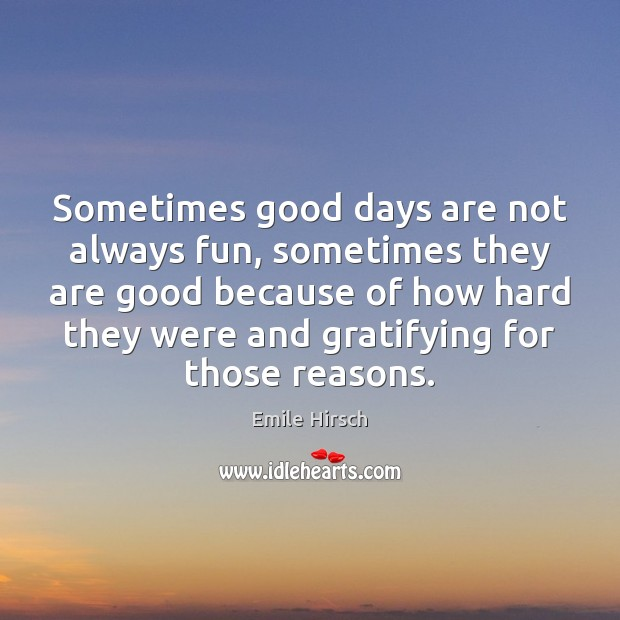 Sometimes good days are not always fun, sometimes they are good because Emile Hirsch Picture Quote