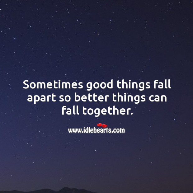 Sometimes Good Things Fall Apart So Better Things Can Fall