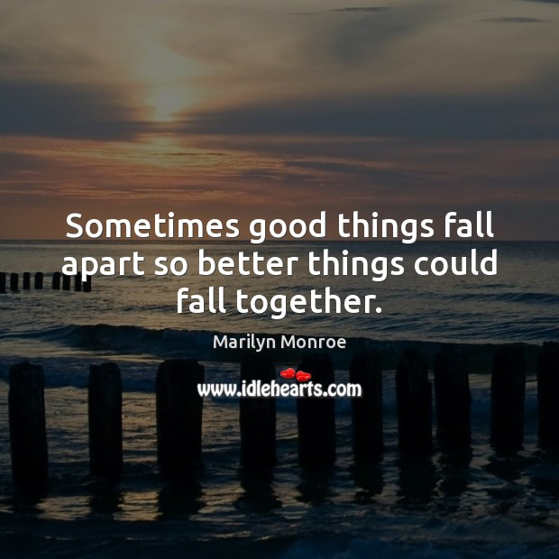 Sometimes good things fall apart so better things could fall together. Image
