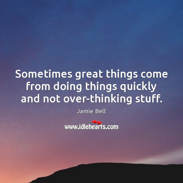 Sometimes great things come from doing things quickly and not over-thinking stuff. Image