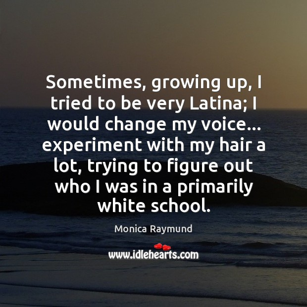 Sometimes, growing up, I tried to be very Latina; I would change Image