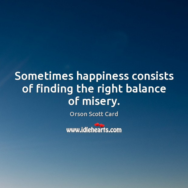 Sometimes happiness consists of finding the right balance of misery. Image
