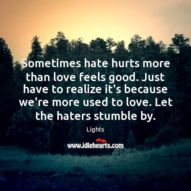 Sometimes hate hurts more than love feels good. Just have to realize Image