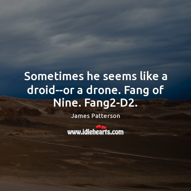 Sometimes he seems like a droid–or a drone. Fang of Nine. Fang2-D2. Image