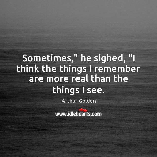 """Sometimes,"""" he sighed, """"I think the things I remember are more real than the things I see. Arthur Golden Picture Quote"""