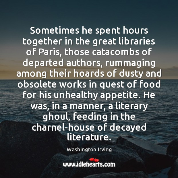 Sometimes he spent hours together in the great libraries of Paris, those Washington Irving Picture Quote