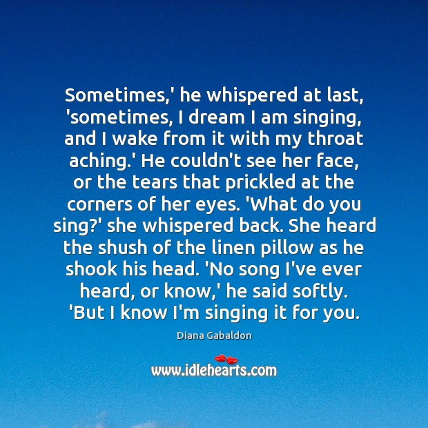Image, Sometimes,' he whispered at last, 'sometimes, I dream I am singing,