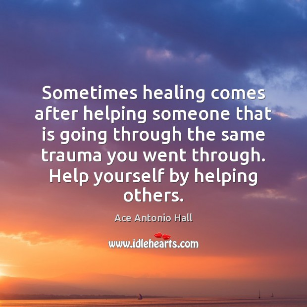 Sometimes healing comes after helping someone that is going through the same Ace Antonio Hall Picture Quote