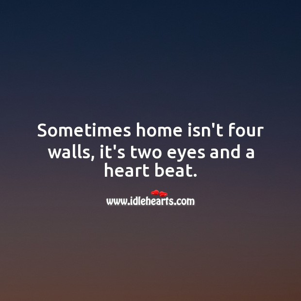 Sometimes home isn't four walls, it's two eyes and a heart beat. Beautiful Love Quotes Image