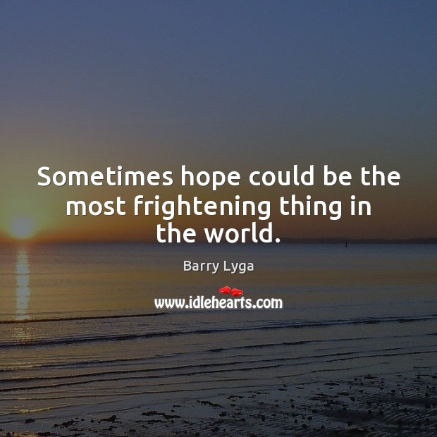 Sometimes hope could be the most frightening thing in the world. Image