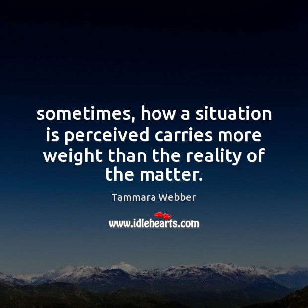Sometimes, how a situation is perceived carries more weight than the reality Tammara Webber Picture Quote