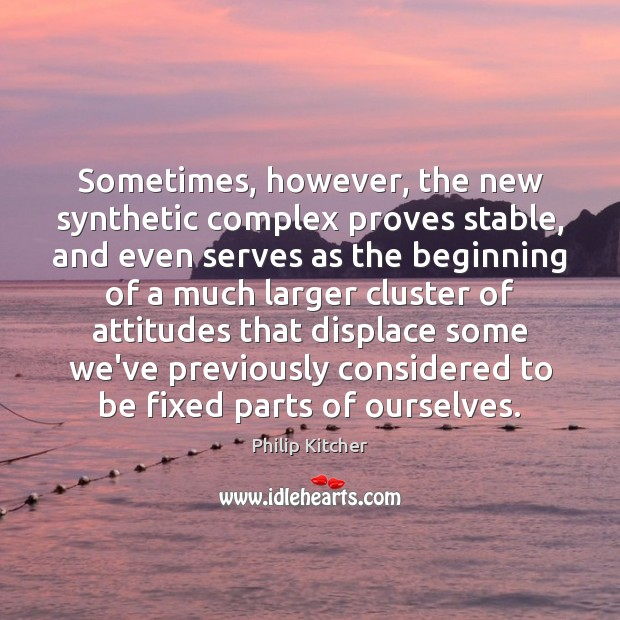 Philip Kitcher Picture Quote image saying: Sometimes, however, the new synthetic complex proves stable, and even serves as