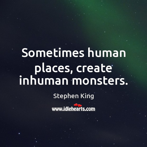 Image, Sometimes human places, create inhuman monsters.