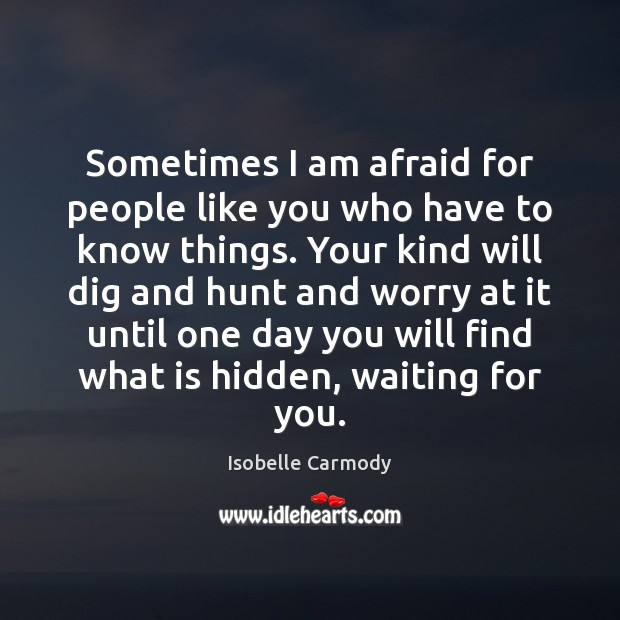 Sometimes I am afraid for people like you who have to know Image