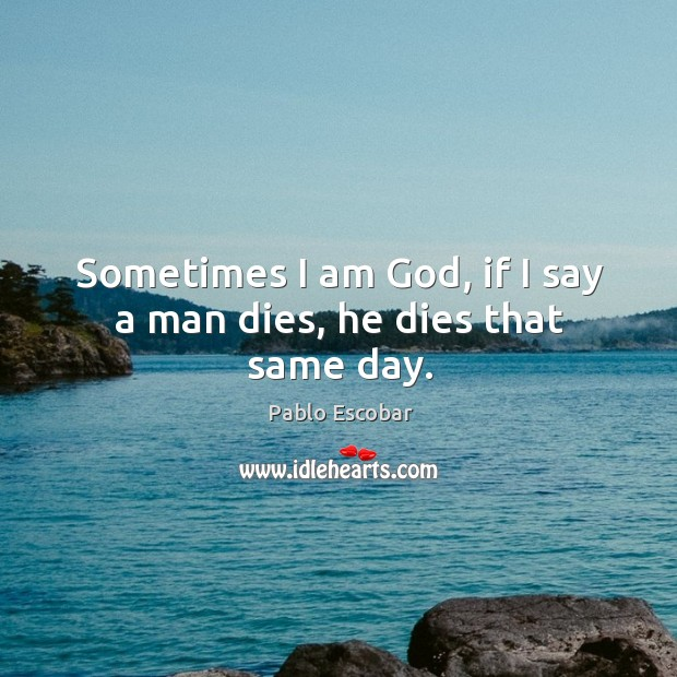 Sometimes I am God, if I say a man dies, he dies that same day. Image